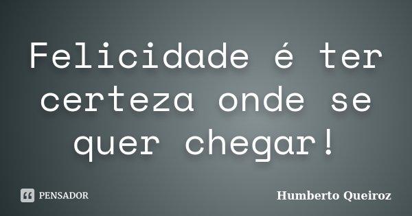 Felicidade é ter certeza onde se quer chegar!... Frase de Humberto Queiroz.