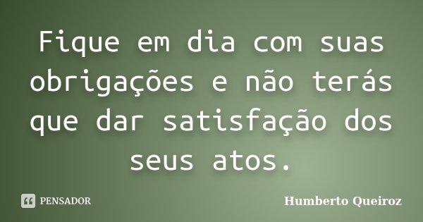 Fique em dia com suas obrigações e não terás que dar satisfação dos seus atos.... Frase de Humberto Queiroz.