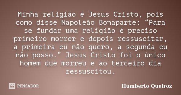 """Minha religião é Jesus Cristo, pois como disse Napoleão Bonaparte: """"Para se fundar uma religião é preciso primeiro morrer e depois ressuscitar, a primeira eu nã... Frase de Humberto Queiroz."""