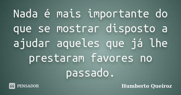 Nada é mais importante do que se mostrar disposto a ajudar aqueles que já lhe prestaram favores no passado.... Frase de Humberto Queiroz.