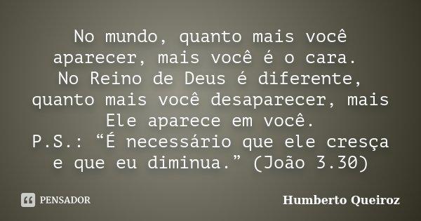 """No mundo, quanto mais você aparecer, mais você é o cara. No Reino de Deus é diferente, quanto mais você desaparecer, mais Ele aparece em você. P.S.: """"É necessár... Frase de Humberto Queiroz."""