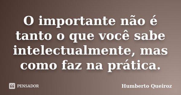 O importante não é tanto o que você sabe intelectualmente, mas como faz na prática.... Frase de Humberto Queiroz.