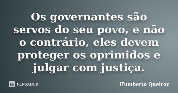 Os governantes são servos do seu povo, e não o contrário, eles devem proteger os oprimidos e julgar com justiça.... Frase de Humberto Queiroz.