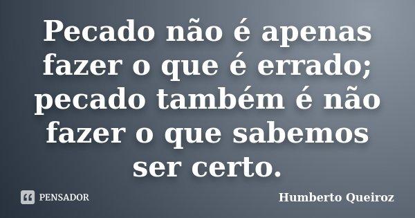 Pecado não é apenas fazer o que é errado; pecado também é não fazer o que sabemos ser certo.... Frase de Humberto Queiroz.
