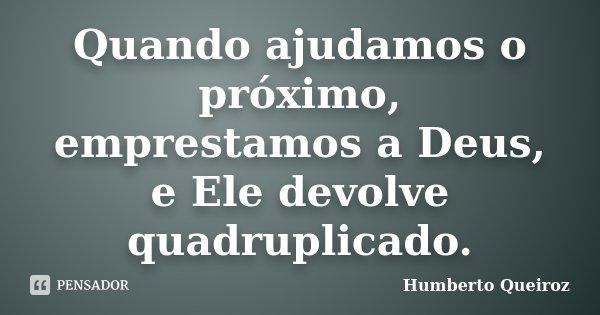 Quando ajudamos o próximo, emprestamos a Deus, e Ele devolve quadruplicado.... Frase de Humberto Queiroz.