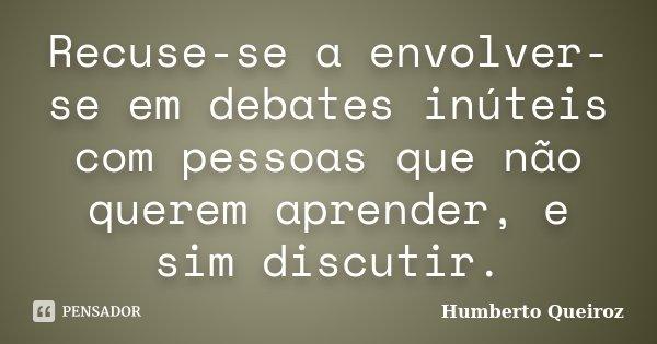 Recuse-se a envolver-se em debates inúteis com pessoas que não querem aprender, e sim discutir.... Frase de Humberto Queiroz.