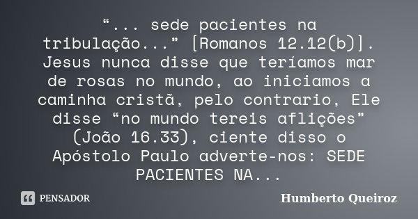 """""""... sede pacientes na tribulação..."""" [Romanos 12.12(b)]. Jesus nunca disse que teríamos mar de rosas no mundo, ao iniciamos a caminha cristã, pelo contrario, E... Frase de Humberto Queiroz."""