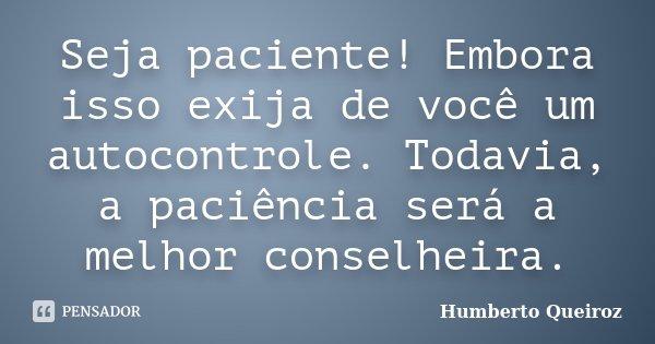 Seja paciente! Embora isso exija de você um autocontrole. Todavia, a paciência será a melhor conselheira.... Frase de Humberto Queiroz.