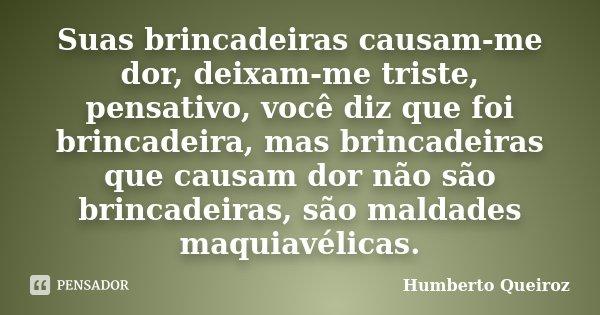 Suas brincadeiras causam-me dor, deixam-me triste, pensativo, você diz que foi brincadeira, mas brincadeiras que causam dor não são brincadeiras, são maldades m... Frase de Humberto Queiroz.