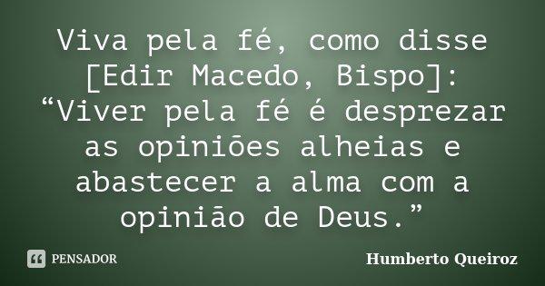 """Viva pela fé, como disse [Edir Macedo, Bispo]: """"Viver pela fé é desprezar as opiniões alheias e abastecer a alma com a opinião de Deus.""""... Frase de Humberto Queiroz."""