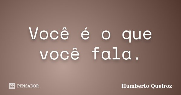 Você é o que você fala.... Frase de Humberto Queiroz.