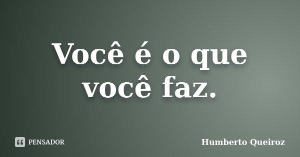 Você é o que você faz.... Frase de Humberto Queiroz.