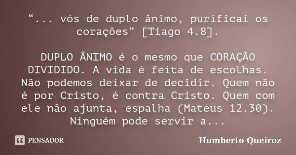 """""""... vós de duplo ânimo, purificai os corações"""" [Tiago 4.8]. DUPLO ÂNIMO é o mesmo que CORAÇÃO DIVIDIDO. A vida é feita de escolhas. Não podemos deixar de decid... Frase de Humberto Queiroz."""