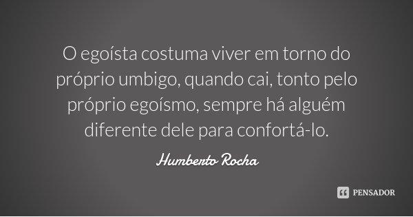 O egoísta costuma viver em torno do próprio umbigo, quando cai, tonto pelo próprio egoísmo, sempre há alguém diferente dele para confortá-lo.... Frase de Humberto Rocha.