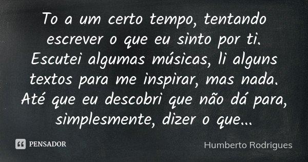 To a um certo tempo, tentando escrever o que eu sinto por ti. Escutei algumas músicas, li alguns textos para me inspirar, mas nada. Até que eu descobri que não ... Frase de Humberto Rodrigues.