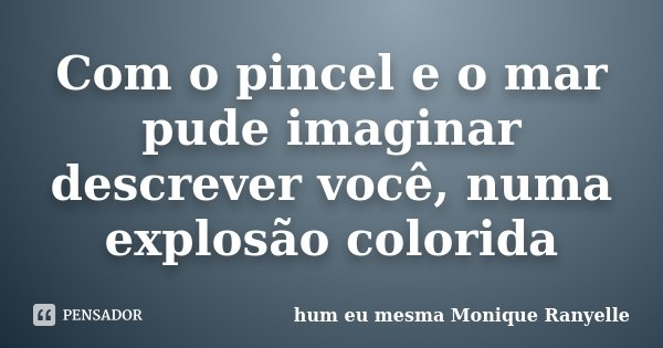 Com o pincel e o mar pude imaginar descrever você, numa explosão colorida... Frase de hum eu mesma Monique Ranyelle.
