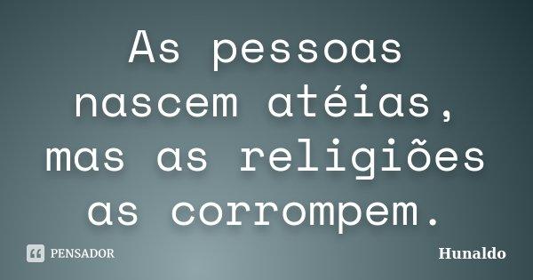 As pessoas nascem atéias, mas as religiões as corrompem.... Frase de Hunaldo.