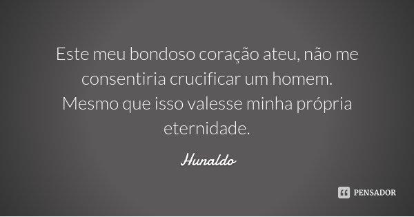 Este meu bondoso coração ateu, não me consentiria crucificar um homem. Mesmo que isso valesse minha própria eternidade.... Frase de Hunaldo.