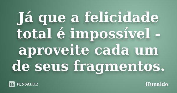 Já que a felicidade total é impossível - aproveite cada um de seus fragmentos.... Frase de Hunaldo.