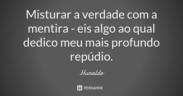Misturar a verdade com a mentira - eis algo ao qual dedico meu mais profundo repúdio.... Frase de Hunaldo.