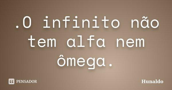 .O infinito não tem alfa nem ômega.... Frase de Hunaldo.