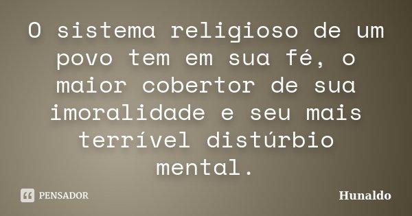 O sistema religioso de um povo tem em sua fé, o maior cobertor de sua imoralidade e seu mais terrível distúrbio mental.... Frase de Hunaldo.