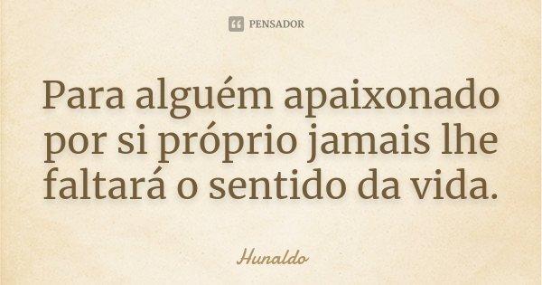 Para alguém apaixonado por si próprio jamais lhe faltará o sentido da vida.... Frase de Hunaldo.