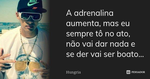 A adrenalina aumenta, mas eu sempre tô no ato, não vai dar nada e se der vai ser boato...... Frase de Hungria.