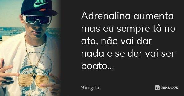 Adrenalina aumenta mas eu sempre tô no ato, não vai dar nada e se der vai ser boato...... Frase de Hungria.