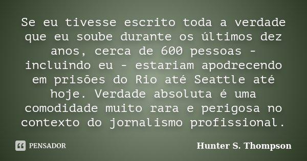 Se eu tivesse escrito toda a verdade que eu soube durante os últimos dez anos, cerca de 600 pessoas - incluindo eu - estariam apodrecendo em prisões do Rio até ... Frase de Hunter S. Thompson.