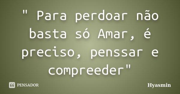 """"""" Para perdoar não basta só Amar, é preciso, penssar e compreeder""""... Frase de"""