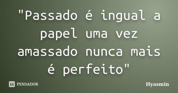 """""""Passado é ingual a papel uma vez amassado nunca mais é perfeito""""... Frase de"""
