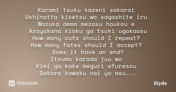 Karami tsuku kazeni sakarai Ushinatta kisetsu wo sagashite iru Wazuka demo mezasu houkou e Azayakana kioku ga tsuki ugokaasu How many cuts should I repeat? How ... Frase de Hyde.