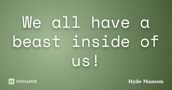 We all have a beast inside of us!... Frase de Hyde Manson.