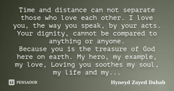 Time and distance can not separate those who love each other. I love you, the way you speak, by your acts. Your dignity, cannot be compared to anything or anyon... Frase de Hyneyd Zayed Dahab.