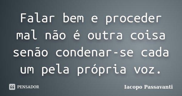 Falar bem e proceder mal não é outra coisa senão condenar-se cada um pela própria voz.... Frase de Iacopo Passavanti.