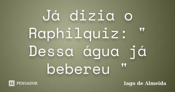 """Já dizia o Raphilquiz: """" Dessa água já bebereu """"... Frase de Iago de Almeida."""