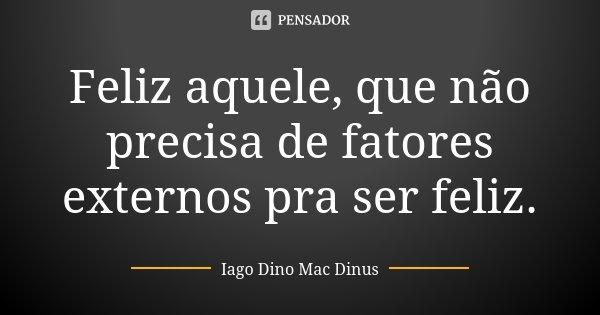Feliz aquele, que não precisa de fatores externos pra ser feliz.... Frase de Iago Dino Mac Dinus.