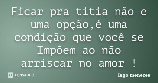 Frases Pedindo Uma Chance Pra Ficar: Ficar Pra Titia Não E Uma Opção,é... Iago Menezes