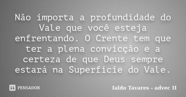 Não importa a profundidade do Vale que você esteja enfrentando. O Crente tem que ter a plena convicção e a certeza de que Deus sempre estará na Superfície do Va... Frase de Ialdo Tavares - advec II.