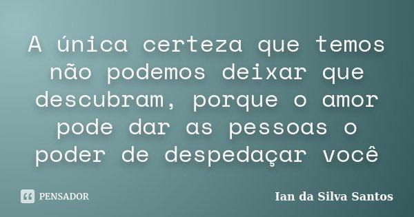 A única certeza que temos não podemos deixar que descubram, porque o amor pode dar as pessoas o poder de despedaçar você... Frase de Ian da Silva Santos.