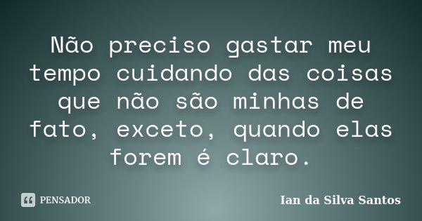 Não preciso gastar meu tempo cuidando das coisas que não são minhas de fato, exceto, quando elas forem é claro.... Frase de Ian da Silva Santos.