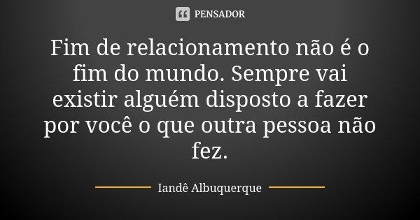 Fim de relacionamento não é o fim do mundo. Sempre vai existir alguém disposto a fazer por você o que outra pessoa não fez.... Frase de Iande Albuquerque.
