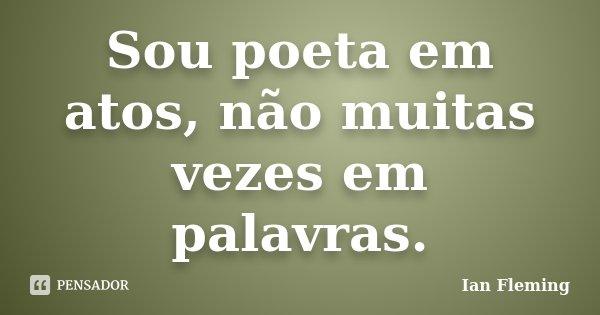 Sou poeta em atos, não muitas vezes em palavras.... Frase de Ian Fleming.