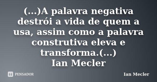 (...)A palavra negativa destrói a vida de quem a usa, assim como a palavra construtiva eleva e transforma.(...) Ian Mecler... Frase de Ian Mecler.