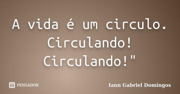 """A vida é um circulo. Circulando! Circulando!""""... Frase de Iann Gabriel Domingos."""