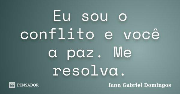 Eu sou o conflito e você a paz. Me resolva.... Frase de Iann Gabriel Domingos.