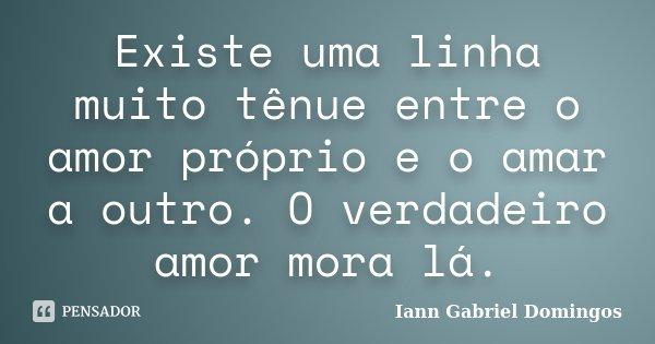 Existe uma linha muito tênue entre o amor próprio e o amar a outro. O verdadeiro amor mora lá.... Frase de Iann Gabriel Domingos.
