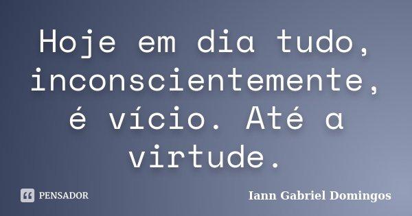 Hoje em dia tudo, inconscientemente, é vício. Até a virtude.... Frase de Iann Gabriel Domingos.