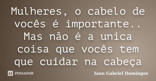 Mulheres, o cabelo de vocês é importante.. Mas não é a unica coisa que vocês tem que cuidar na cabeça... Frase de Iann Gabriel Domingos.